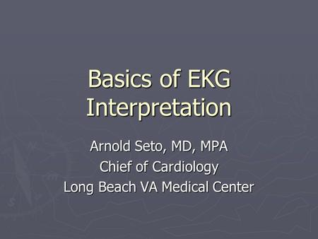 Basics of EKG Interpretation Arnold Seto, MD, MPA Chief of Cardiology Long Beach VA Medical Center.