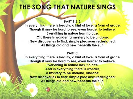 THE SONG THAT NATURE SINGS PART 1 & 2: In everything there is beauty, a hint of love, a form of grace. Though it may be hard to see, even harder to believe,