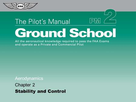 © 2009 Aviation Supplies & Academics, Inc. All Rights Reserved. The Pilot's Manual – Ground School Aerodynamics Chapter 2 Stability and Control.