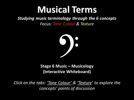 Musical Terms Musical Terms Studying music terminology through the 6 concepts Focus: Tone Colour & Texture Stage 6 Music – Musicology (Interactive Whiteboard)