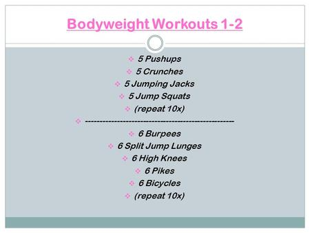 Bodyweight Workouts 1-2  5 Pushups  5 Crunches  5 Jumping Jacks  5 Jump Squats  (repeat 10x)  ----------------------------------------------------