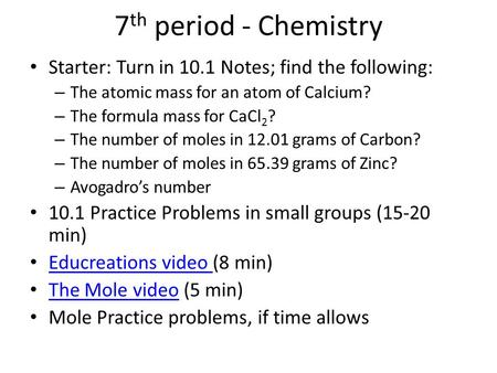 7 th period - Chemistry Starter: Turn in 10.1 Notes; find the following: – The atomic mass for an atom of Calcium? – The formula mass for CaCl 2 ? – The.