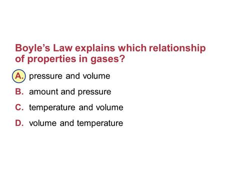 Boyle's Law explains which relationship of properties in gases? A.pressure and volume B.amount and pressure C.temperature and volume D.volume and temperature.