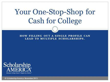 HOW FILLING OUT A SINGLE PROFILE CAN LEAD TO MULTIPLE SCHOLARSHIPS. Your One-Stop-Shop for Cash for College © Scholarship America. November 2013.