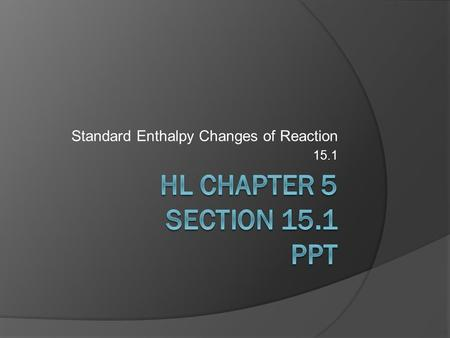 Standard Enthalpy Changes of Reaction 15.1. 15.1.1 – Define and apply the terms standard state, standard enthalpy change of formation (ΔH f ˚) and standard.