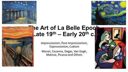 The Art of La Belle Epoch Late 19 th – Early 20 th c. Impressionism, Post-Impressionism, Expressionism, Cubism Monet, Cezanne, Degas, Van Gogh, Matisse,