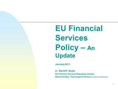 1 EU Financial Services Policy – An Update January 2011 Dr. David P. Doyle EU Financial Services Regulatory Adviser Board member, The Kangaroo Group (European.
