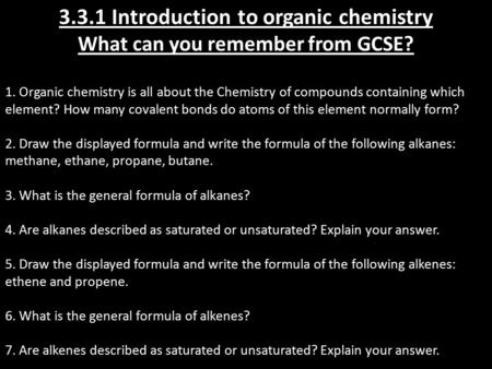 3.3.1 Introduction to organic chemistry What can you remember from GCSE? 1. Organic chemistry is all about the Chemistry of compounds containing which.