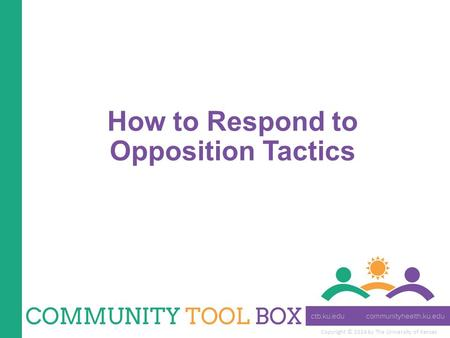 Copyright © 2014 by The University of Kansas How to Respond to Opposition Tactics.