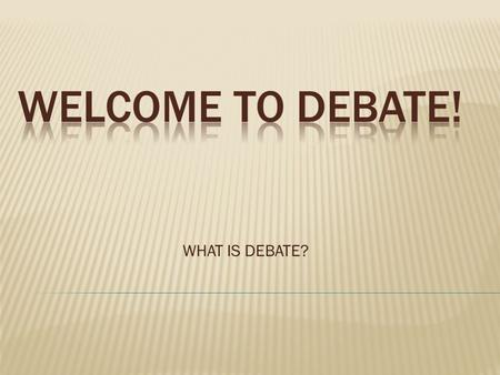 "WHAT IS DEBATE?.  We have a national topic that hundreds of thousands of students across the nation use for debates.  The yearly topic, called the ""resolution"""