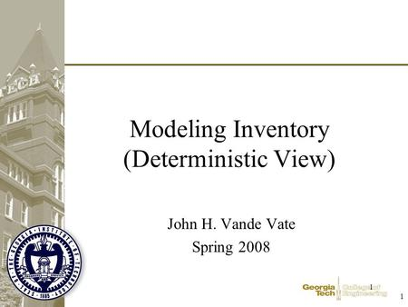 1 1 Modeling Inventory (Deterministic View) John H. Vande Vate Spring 2008.