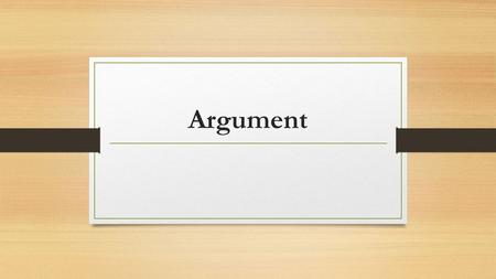 Argument. What is Argument? It is NOT: --An absolute truth. --A revelation or brand new insight. --The last word. --Bad-tempered complaining. --An exercise.