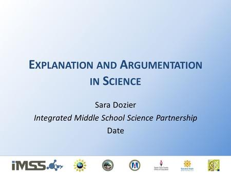 E XPLANATION AND A RGUMENTATION IN S CIENCE Sara Dozier Integrated Middle School Science Partnership Date.