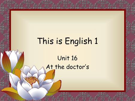 This is English 1 Unit 16 At the doctor's. Objectives 目标 Language relating to the body 语言 关于 身体 Illness and remedies 疾病 和 治疗 Giving instructions 给 指示.