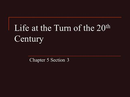 Life at the Turn of the 20 th Century Chapter 5 Section 3.