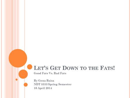 L ET ' S G ET D OWN TO THE F ATS ! Good Fats Vs. Bad Fats By Gena Baisa NDT 3333 Spring Semester 10 April 2014.