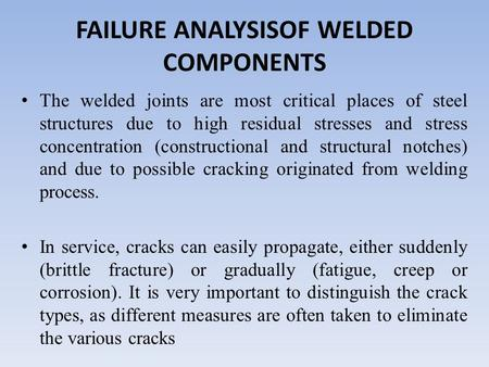FAILURE ANALYSISOF WELDED COMPONENTS The welded joints are most critical places of steel structures due to high residual stresses and stress concentration.