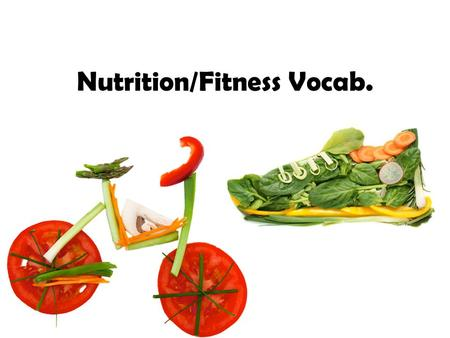 Nutrition/Fitness Vocab.. Nutrition/Fitness Vocab. (Bold not in the book) Calories Flexibility Physical fitness Fat Isometric Mineral Saturated fat Protein.