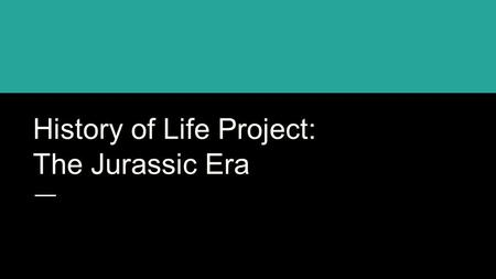 History of Life Project: The Jurassic Era. Jurassic Period: During the Mesozoic Era 200 - 146 million years ago (according to the Smithsonian Museum of.