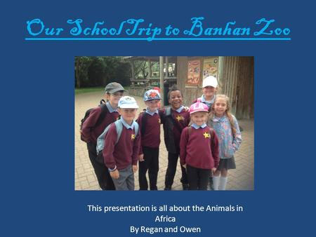 Our School Trip to Banhan Zoo This presentation is all about the Animals in Africa By Regan and Owen.