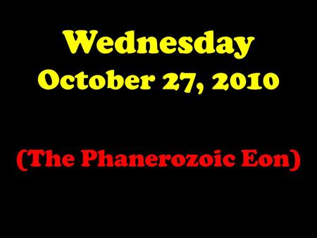Wednesday October 27, 2010 (The Phanerozoic Eon).