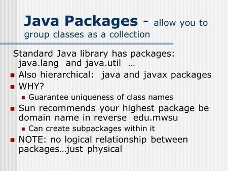 Java Packages - allow you to group classes as a collection Standard Java library has packages: java.lang and java.util … Also hierarchical: java and javax.