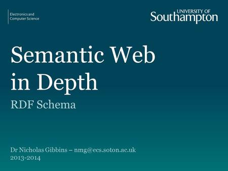 Semantic Web in Depth RDF Schema Dr Nicholas Gibbins – 2013-2014.