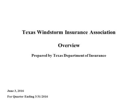 Texas Windstorm Insurance Association Overview Prepared by Texas Department of Insurance June 3, 2016 For Quarter Ending 3/31/2016.