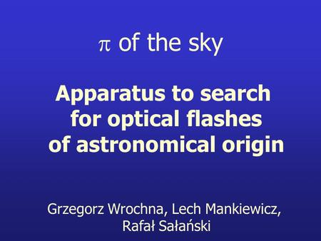 Apparatus to search for optical flashes of astronomical origin Grzegorz Wrochna, Lech Mankiewicz, Rafał Sałański  of the sky.
