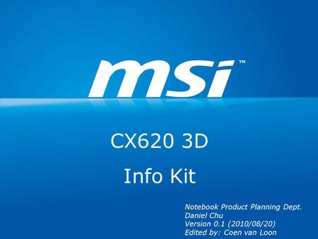 CX620 3D Info Kit Notebook Product Planning Dept. Daniel Chu Version 0.1 (2010/08/20) Edited by: Coen van Loon.