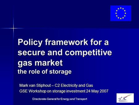 Directorate-General for Energy and Transport Mark van Stiphout – C2 Electricity and Gas GSE Workshop on storage investment 24 May 2007 Policy framework.