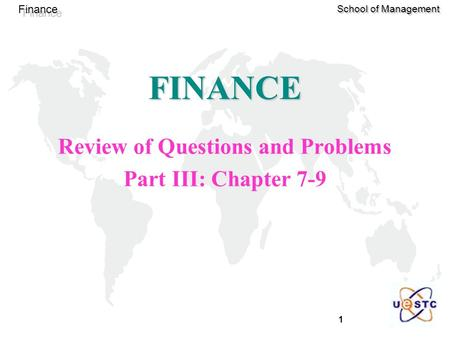 1 Finance School of Management FINANCE Review of Questions and Problems Part III: Chapter 7-9.
