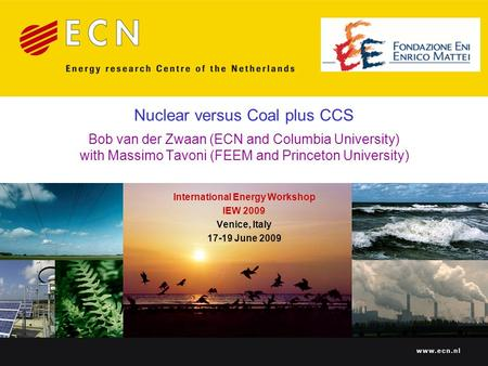 Nuclear versus Coal plus CCS Bob van der Zwaan (ECN and Columbia University) with Massimo Tavoni (FEEM and Princeton University) International Energy Workshop.
