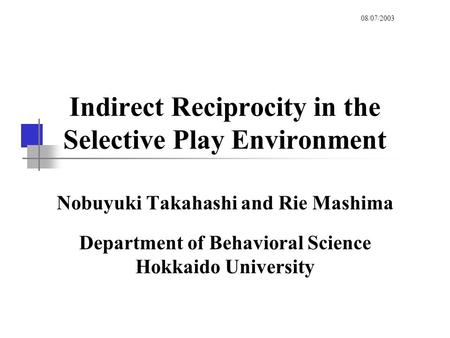 Indirect Reciprocity in the Selective Play Environment Nobuyuki Takahashi and Rie Mashima Department of Behavioral Science Hokkaido University 08/07/2003.