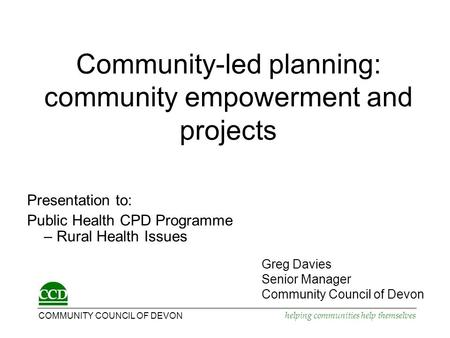 COMMUNITY COUNCIL OF DEVON helping communities help themselves Community-led planning: community empowerment and projects Presentation to: Public Health.