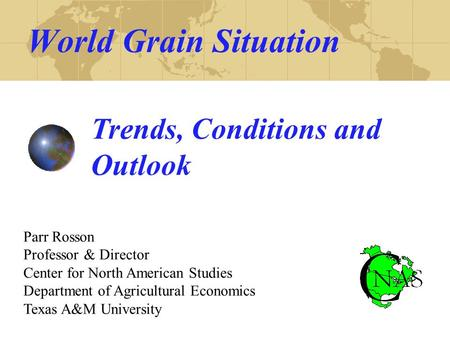 World Grain Situation Trends, Conditions and Outlook Parr Rosson Professor & Director Center for North American Studies Department of Agricultural Economics.