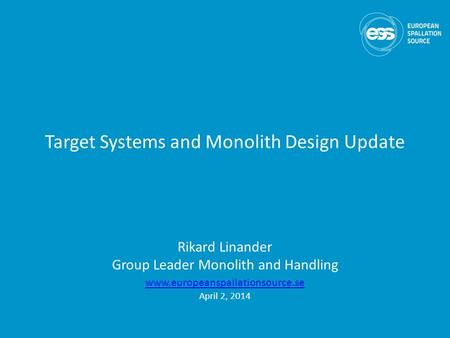 Target Systems and Monolith Design Update Rikard Linander Group Leader Monolith and Handling www.europeanspallationsource.se April 2, 2014.