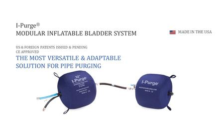 I-Purge ® MODULAR INFLATABLE BLADDER SYSTEM US & FOREIGN PATENTS ISSUED & PENDING CE APPROVED THE MOST VERSATILE & ADAPTABLE SOLUTION FOR PIPE PURGING.