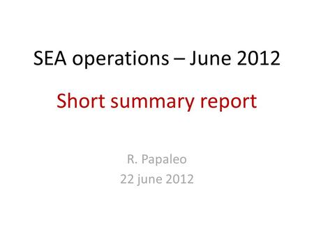 SEA operations – June 2012 Short summary report R. Papaleo 22 june 2012.