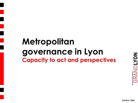 October 2004 Metropolitan governance in Lyon Capacity to act and perspectives.