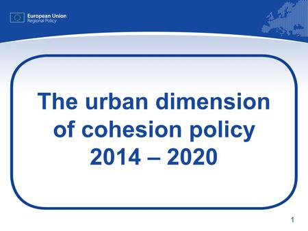1 The urban dimension of cohesion policy 2014 – 2020.