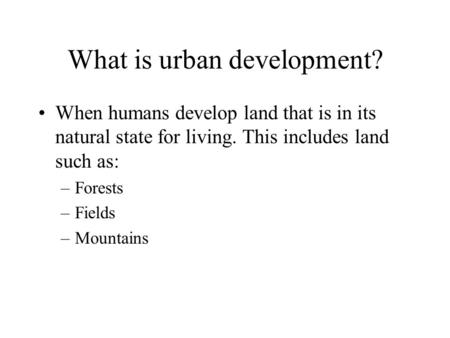 What is urban development? When humans develop land that is in its natural state for living. This includes land such as: –Forests –Fields –Mountains.