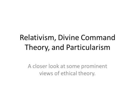 Relativism, Divine Command Theory, and Particularism A closer look at some prominent views of ethical theory.