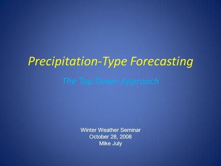 Precipitation-Type Forecasting The Top Down Approach Winter Weather Seminar October 28, 2008 Mike July.