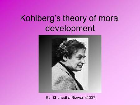 Kohlberg's theory of moral development By: Shuhudha Rizwan (2007)