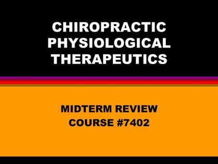 CHIROPRACTIC PHYSIOLOGICAL THERAPEUTICS MIDTERM REVIEW COURSE #7402.