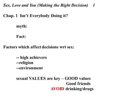 Sex, Love and You (Making the Right Decision) 1 Chap. 1 Isn't Everybody Doing it? myth: Fact: Factors which affect decisions wrt sex: -- high achievers.