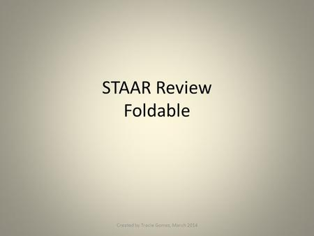 STAAR Review Foldable Created by Tracie Gomez, March 2014.