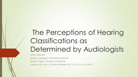 The Perceptions of Hearing Classifications as Determined by Audiologists Kaitlin Lafreniere Speech, Language, and Hearing Sciences Honors Program, University.