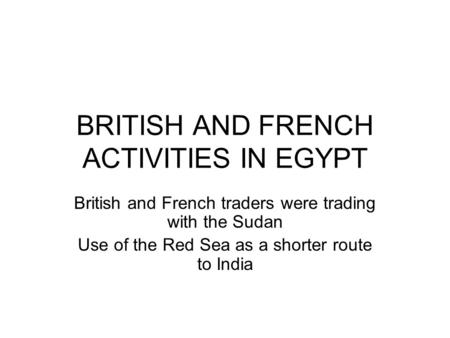BRITISH AND FRENCH ACTIVITIES IN EGYPT British and French traders were trading with the Sudan Use of the Red Sea as a shorter route to India.